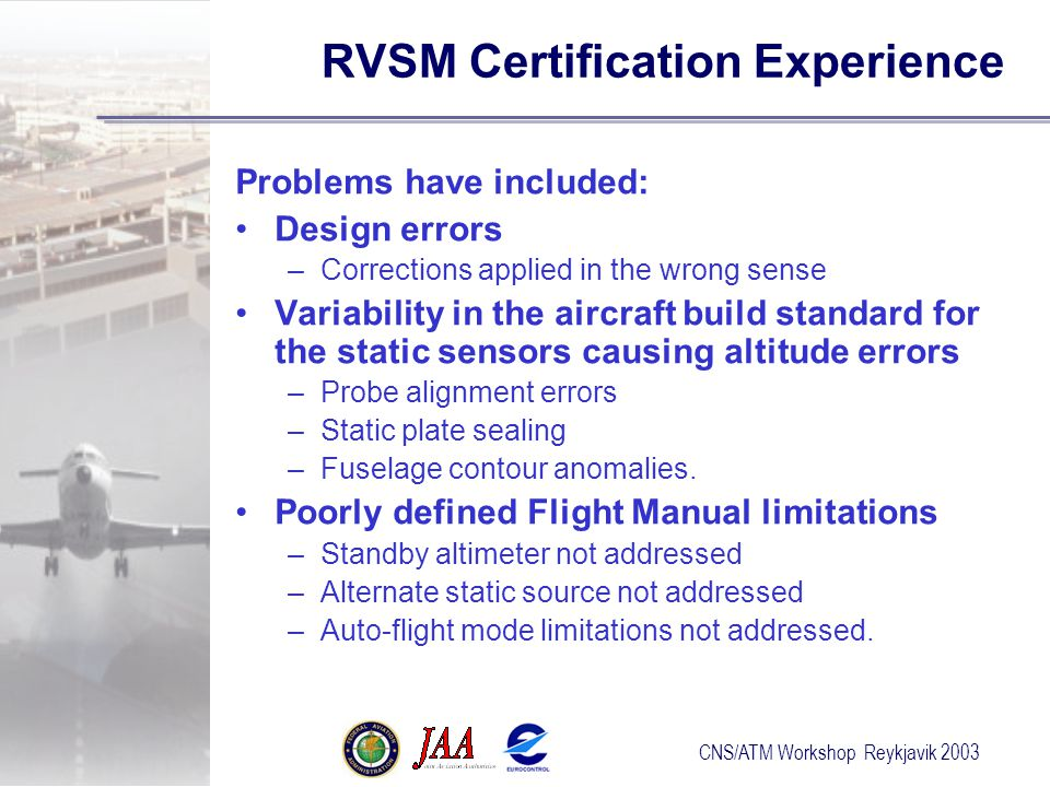 CNS/ATM Workshop Reykjavik 2003 RVSM Certification Experience Problems have included: Design errors –Corrections applied in the wrong sense Variability in the aircraft build standard for the static sensors causing altitude errors –Probe alignment errors –Static plate sealing –Fuselage contour anomalies.