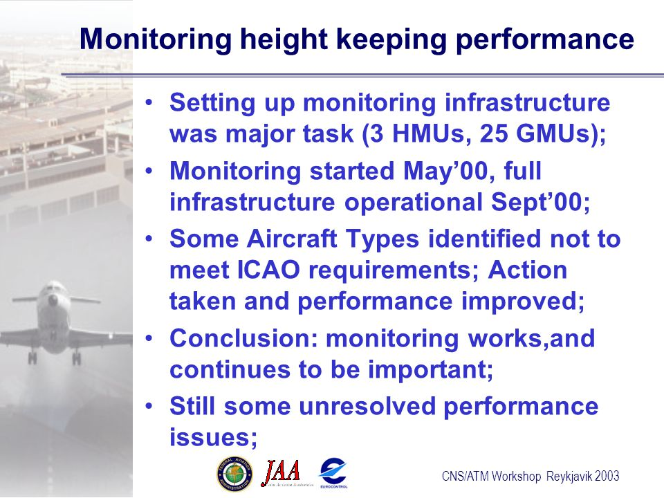 CNS/ATM Workshop Reykjavik 2003 Monitoring height keeping performance Setting up monitoring infrastructure was major task (3 HMUs, 25 GMUs); Monitoring started May'00, full infrastructure operational Sept'00; Some Aircraft Types identified not to meet ICAO requirements; Action taken and performance improved; Conclusion: monitoring works,and continues to be important; Still some unresolved performance issues;