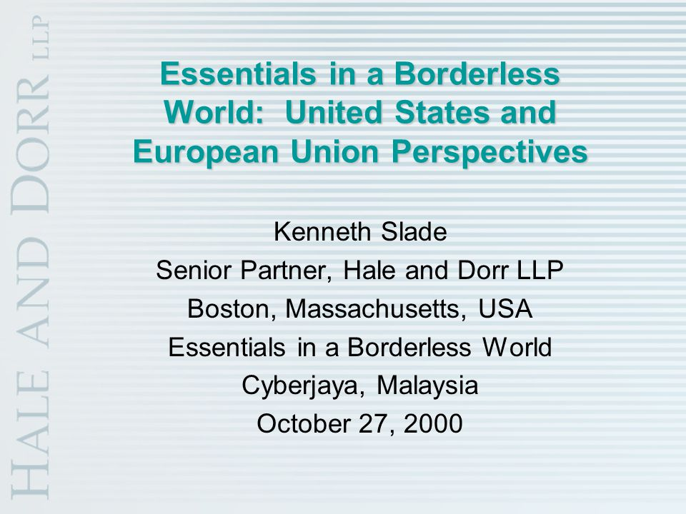 Essentials in a Borderless World: United States and European Union Perspectives Kenneth Slade Senior Partner, Hale and Dorr LLP Boston, Massachusetts, USA Essentials in a Borderless World Cyberjaya, Malaysia October 27, 2000