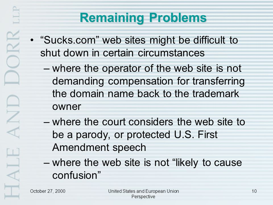 October 27, 2000United States and European Union Perspective 10 Remaining Problems Sucks.com web sites might be difficult to shut down in certain circumstances –where the operator of the web site is not demanding compensation for transferring the domain name back to the trademark owner –where the court considers the web site to be a parody, or protected U.S.