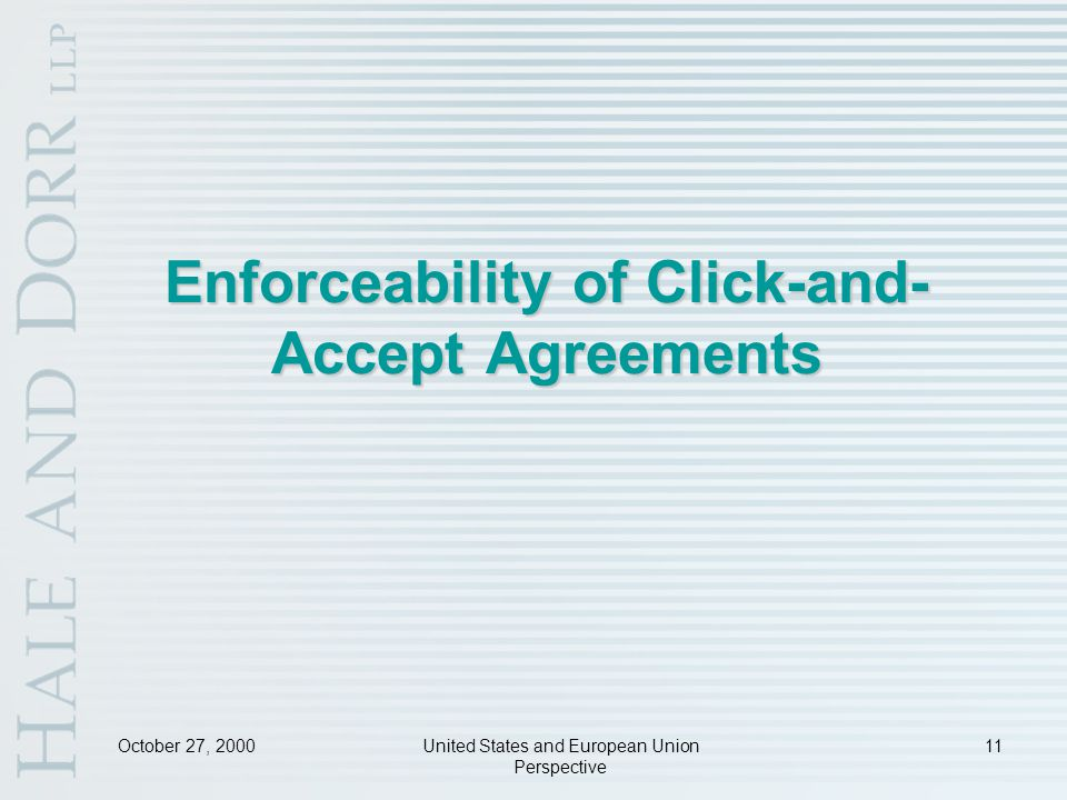 October 27, 2000United States and European Union Perspective 11 Enforceability of Click-and- Accept Agreements
