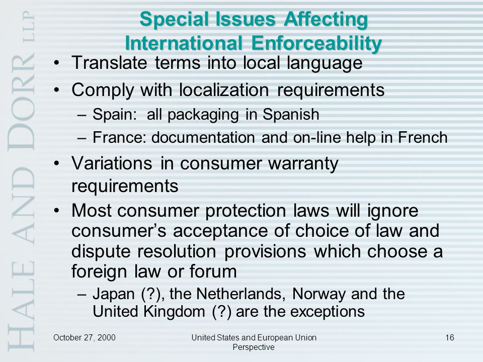 October 27, 2000United States and European Union Perspective 16 Special Issues Affecting International Enforceability Translate terms into local language Comply with localization requirements –Spain: all packaging in Spanish –France: documentation and on-line help in French Variations in consumer warranty requirements Most consumer protection laws will ignore consumer's acceptance of choice of law and dispute resolution provisions which choose a foreign law or forum –Japan ( ), the Netherlands, Norway and the United Kingdom ( ) are the exceptions