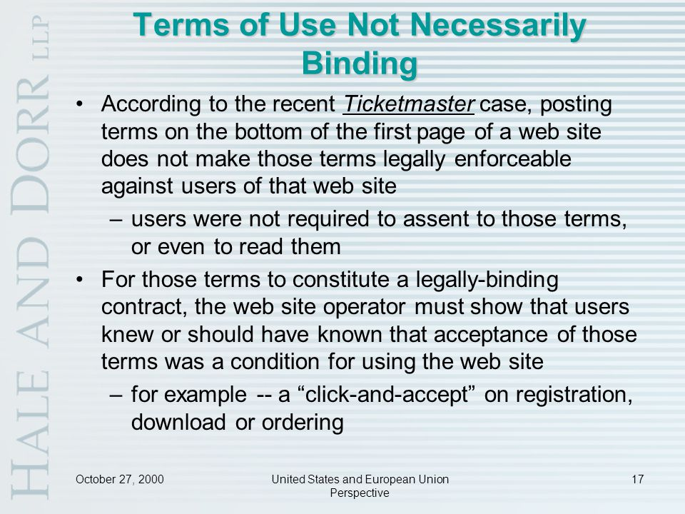 October 27, 2000United States and European Union Perspective 17 Terms of Use Not Necessarily Binding According to the recent Ticketmaster case, posting terms on the bottom of the first page of a web site does not make those terms legally enforceable against users of that web site –users were not required to assent to those terms, or even to read them For those terms to constitute a legally-binding contract, the web site operator must show that users knew or should have known that acceptance of those terms was a condition for using the web site –for example -- a click-and-accept on registration, download or ordering