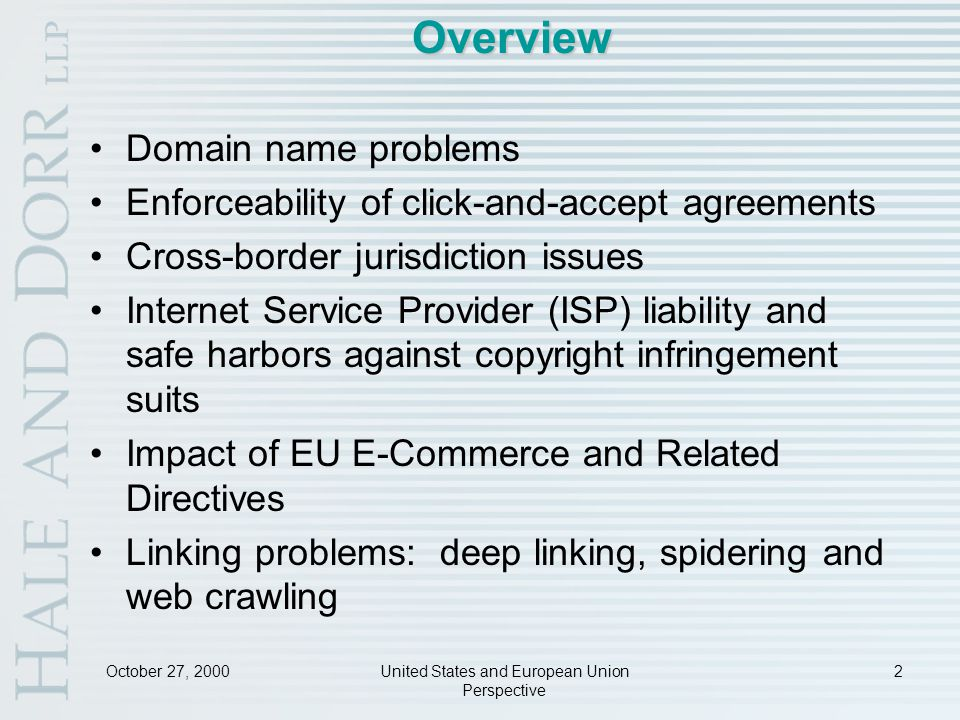 United States and European Union Perspective 2 Overview Domain name problems Enforceability of click-and-accept agreements Cross-border jurisdiction issues Internet Service Provider (ISP) liability and safe harbors against copyright infringement suits Impact of EU E-Commerce and Related Directives Linking problems: deep linking, spidering and web crawling