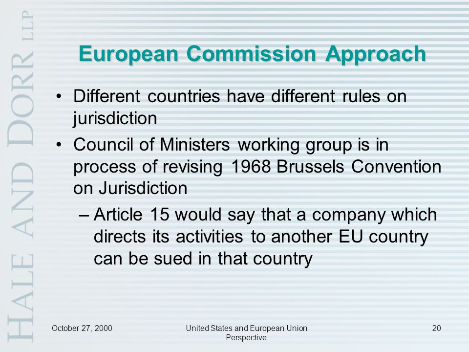 October 27, 2000United States and European Union Perspective 20 European Commission Approach Different countries have different rules on jurisdiction Council of Ministers working group is in process of revising 1968 Brussels Convention on Jurisdiction –Article 15 would say that a company which directs its activities to another EU country can be sued in that country