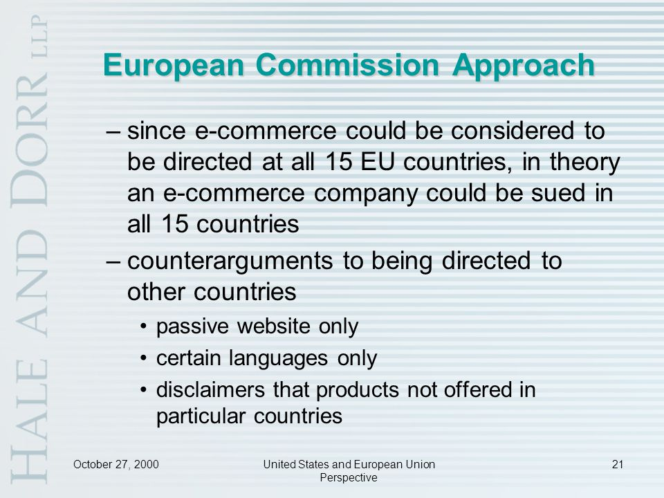 October 27, 2000United States and European Union Perspective 21 European Commission Approach –since e-commerce could be considered to be directed at all 15 EU countries, in theory an e-commerce company could be sued in all 15 countries –counterarguments to being directed to other countries passive website only certain languages only disclaimers that products not offered in particular countries