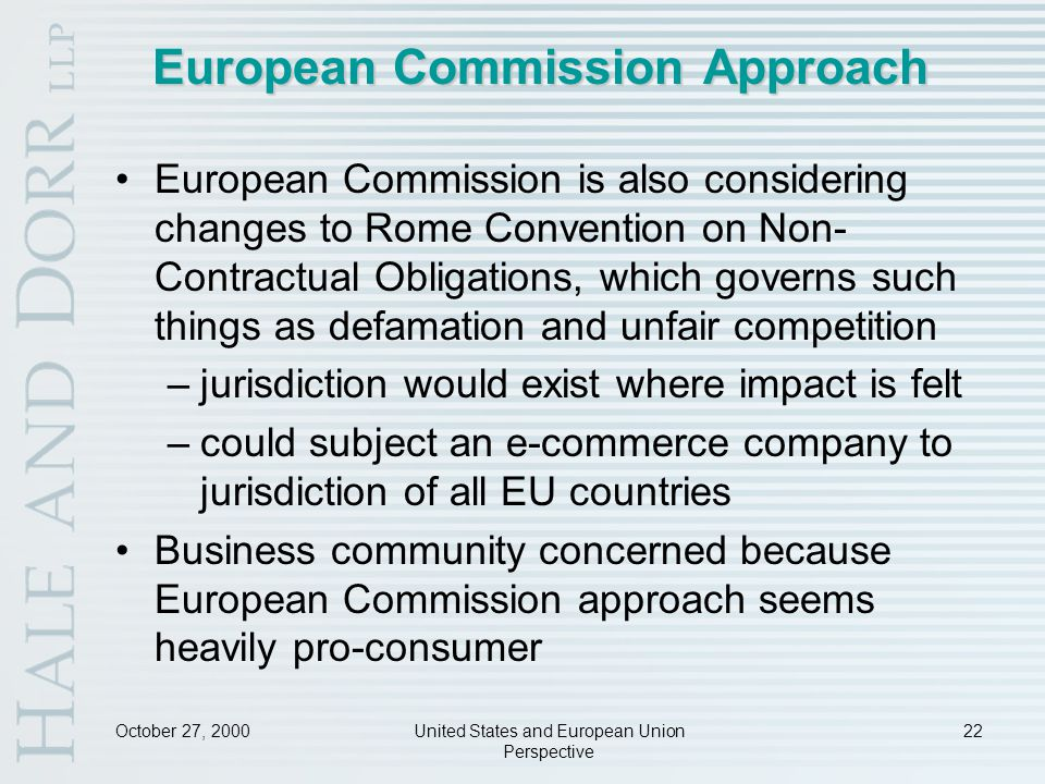 October 27, 2000United States and European Union Perspective 22 European Commission Approach European Commission is also considering changes to Rome Convention on Non- Contractual Obligations, which governs such things as defamation and unfair competition –jurisdiction would exist where impact is felt –could subject an e-commerce company to jurisdiction of all EU countries Business community concerned because European Commission approach seems heavily pro-consumer