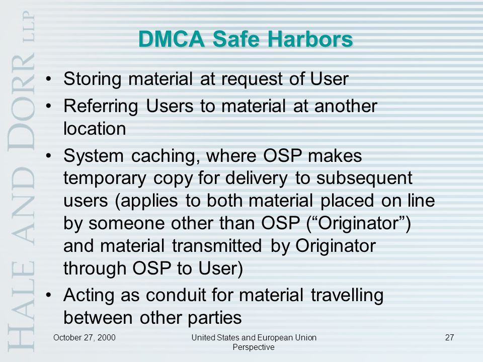 October 27, 2000United States and European Union Perspective 27 DMCA Safe Harbors Storing material at request of User Referring Users to material at another location System caching, where OSP makes temporary copy for delivery to subsequent users (applies to both material placed on line by someone other than OSP ( Originator ) and material transmitted by Originator through OSP to User) Acting as conduit for material travelling between other parties