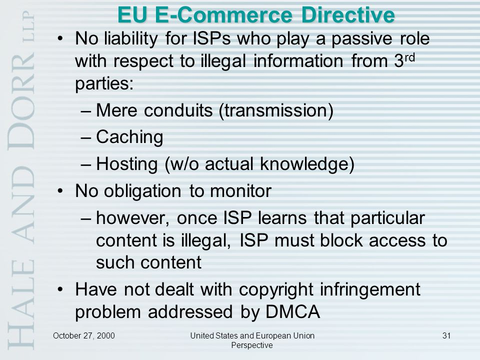 October 27, 2000United States and European Union Perspective 31 EU E-Commerce Directive No liability for ISPs who play a passive role with respect to illegal information from 3 rd parties: –Mere conduits (transmission) –Caching –Hosting (w/o actual knowledge) No obligation to monitor –however, once ISP learns that particular content is illegal, ISP must block access to such content Have not dealt with copyright infringement problem addressed by DMCA