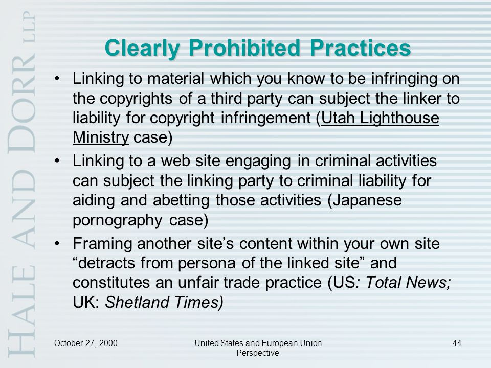 October 27, 2000United States and European Union Perspective 44 Clearly Prohibited Practices Linking to material which you know to be infringing on the copyrights of a third party can subject the linker to liability for copyright infringement (Utah Lighthouse Ministry case) Linking to a web site engaging in criminal activities can subject the linking party to criminal liability for aiding and abetting those activities (Japanese pornography case) Framing another site's content within your own site detracts from persona of the linked site and constitutes an unfair trade practice (US: Total News; UK: Shetland Times)
