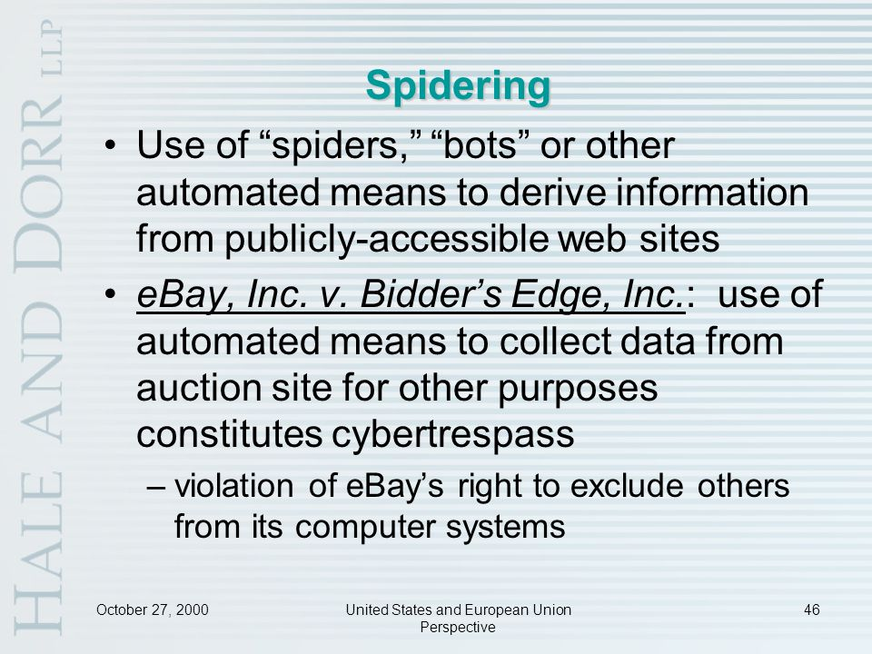 October 27, 2000United States and European Union Perspective 46 Spidering Use of spiders, bots or other automated means to derive information from publicly-accessible web sites eBay, Inc.