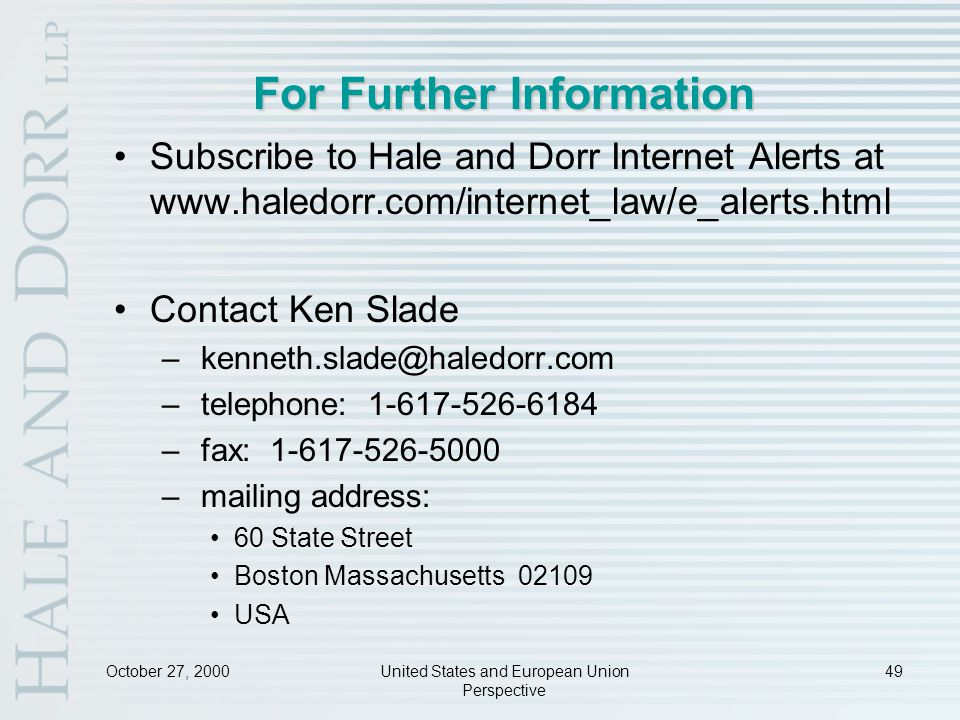 October 27, 2000United States and European Union Perspective 49 For Further Information Subscribe to Hale and Dorr Internet Alerts at www.haledorr.com/internet_law/e_alerts.html Contact Ken Slade – kenneth.slade@haledorr.com – telephone: 1-617-526-6184 – fax: 1-617-526-5000 – mailing address: 60 State Street Boston Massachusetts 02109 USA