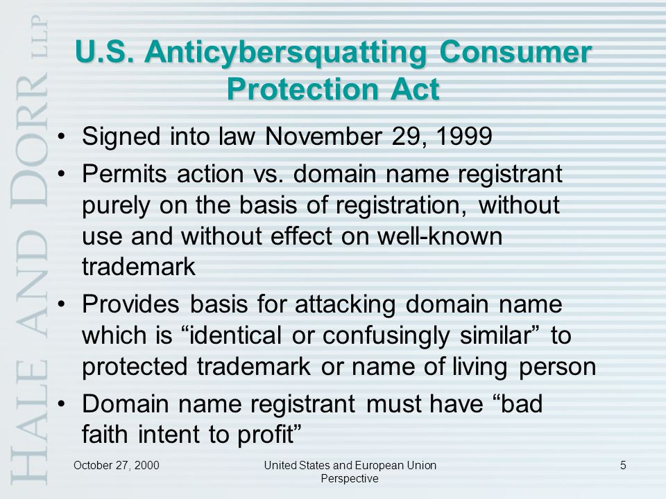 October 27, 2000United States and European Union Perspective 6 Anticybersquatting Consumer Protection Act: Remedies If a domain name has been registered improperly, it may be canceled or forfeited to rightful owner Courts may award, at plaintiff's election, either actual damages or statutory damages up to US$100,000 per domain name