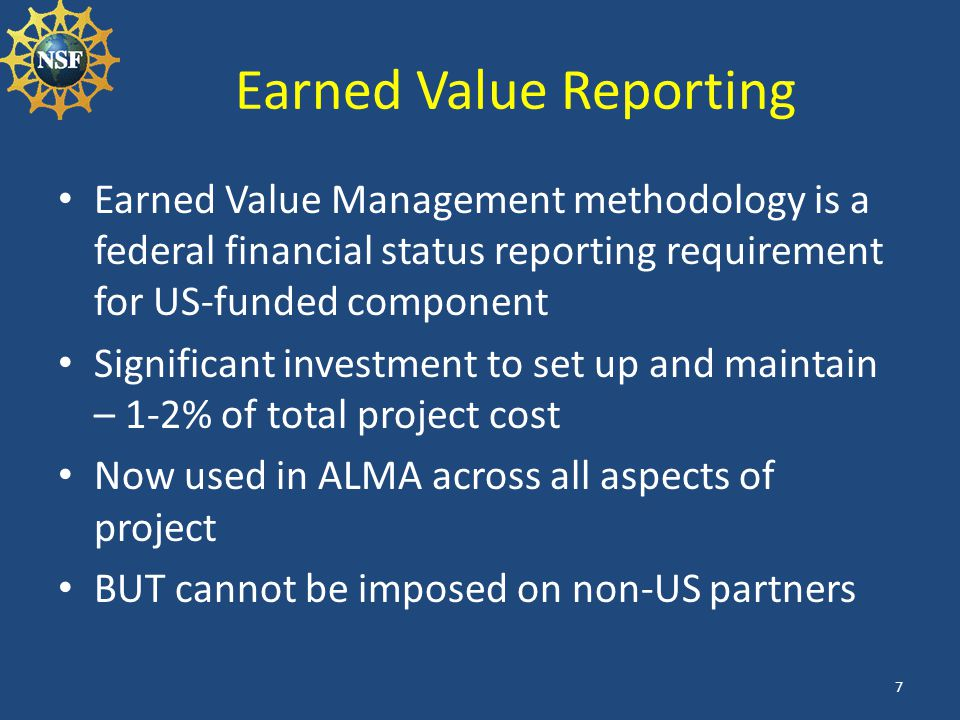 Earned Value Reporting Earned Value Management methodology is a federal financial status reporting requirement for US-funded component Significant inv