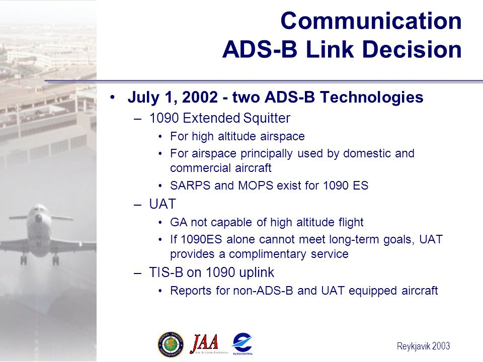 Reykjavik 2003 Communication ADS-B Link Decision July 1, 2002 - two ADS-B Technologies –1090 Extended Squitter For high altitude airspace For airspace principally used by domestic and commercial aircraft SARPS and MOPS exist for 1090 ES –UAT GA not capable of high altitude flight If 1090ES alone cannot meet long-term goals, UAT provides a complimentary service –TIS-B on 1090 uplink Reports for non-ADS-B and UAT equipped aircraft