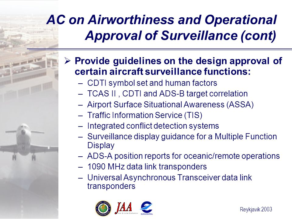 Reykjavik 2003  Provide guidelines on the design approval of certain aircraft surveillance functions: –CDTI symbol set and human factors –TCAS II, CDTI and ADS-B target correlation –Airport Surface Situational Awareness (ASSA) –Traffic Information Service (TIS) –Integrated conflict detection systems –Surveillance display guidance for a Multiple Function Display –ADS-A position reports for oceanic/remote operations –1090 MHz data link transponders –Universal Asynchronous Transceiver data link transponders AC on Airworthiness and Operational Approval of Surveillance (cont)