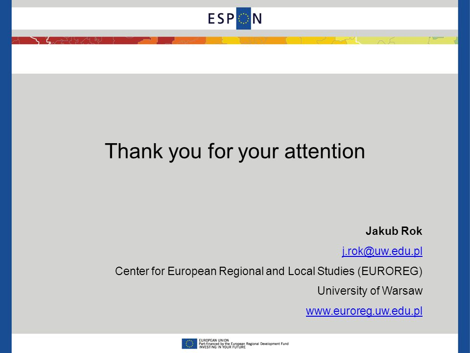 Thank you for your attention Jakub Rok j.rok@uw.edu.pl Center for European Regional and Local Studies (EUROREG) University of Warsaw www.euroreg.uw.edu.pl