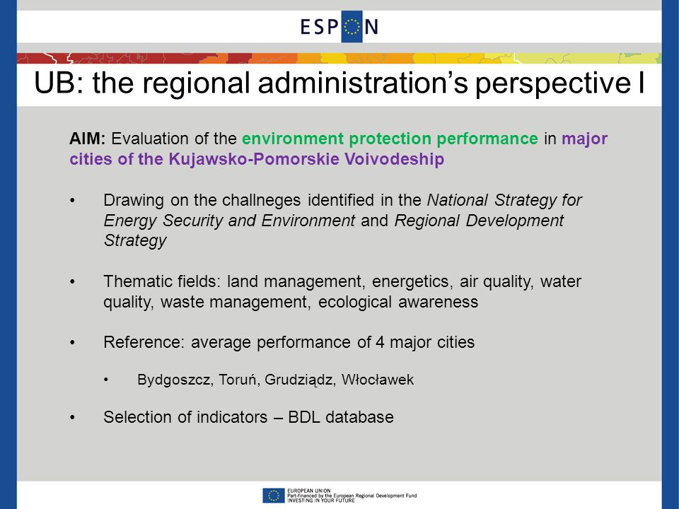 UB: the regional administration's perspective I AIM: Evaluation of the environment protection performance in major cities of the Kujawsko-Pomorskie Voivodeship Drawing on the challneges identified in the National Strategy for Energy Security and Environment and Regional Development Strategy Thematic fields: land management, energetics, air quality, water quality, waste management, ecological awareness Reference: average performance of 4 major cities Bydgoszcz, Toruń, Grudziądz, Włocławek Selection of indicators – BDL database