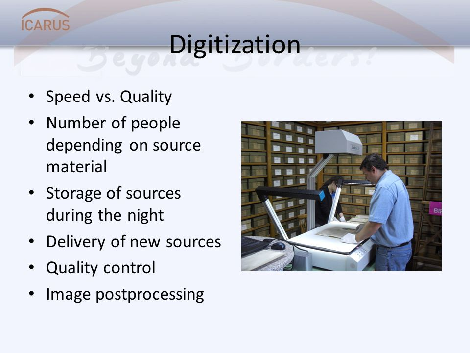 Digitization Speed vs. Quality Number of people depending on source material Storage of sources during the night Delivery of new sources Quality contr