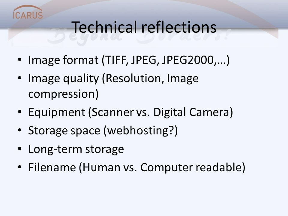 Technical reflections Image format (TIFF, JPEG, JPEG2000,…) Image quality (Resolution, Image compression) Equipment (Scanner vs. Digital Camera) Stora