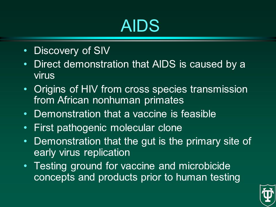 AIDS Discovery of SIV Direct demonstration that AIDS is caused by a virus Origins of HIV from cross species transmission from African nonhuman primate