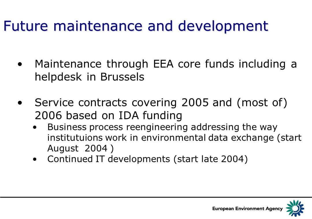 Future maintenance and development Maintenance through EEA core funds including a helpdesk in Brussels Service contracts covering 2005 and (most of) 2