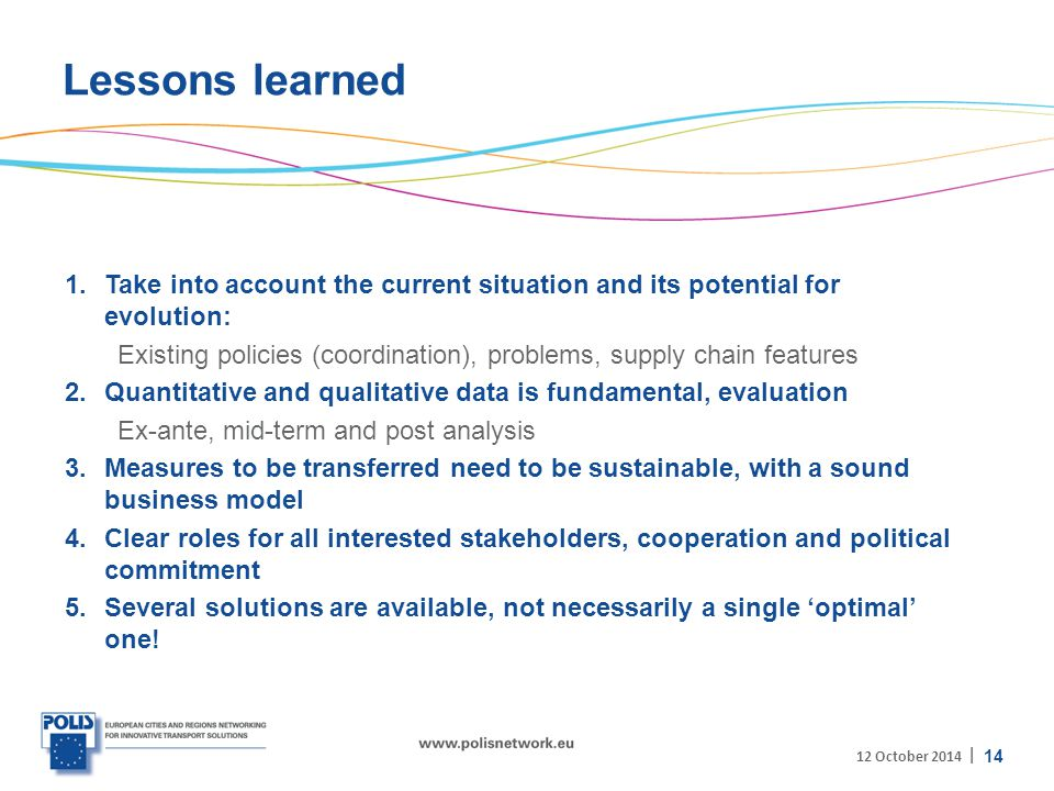 | Lessons learned 1.Take into account the current situation and its potential for evolution: Existing policies (coordination), problems, supply chain features 2.Quantitative and qualitative data is fundamental, evaluation Ex-ante, mid-term and post analysis 3.Measures to be transferred need to be sustainable, with a sound business model 4.Clear roles for all interested stakeholders, cooperation and political commitment 5.Several solutions are available, not necessarily a single 'optimal' one.