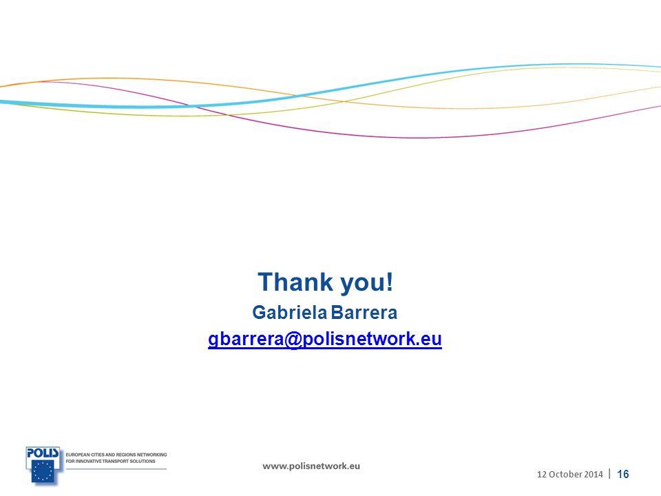 | Thank you! Gabriela Barrera gbarrera@polisnetwork.eu 16 12 October 2014