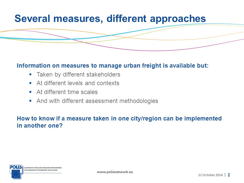 | Several measures, different approaches Information on measures to manage urban freight is available but:  Taken by different stakeholders  At different levels and contexts  At different time scales  And with different assessment methodologies How to know if a measure taken in one city/region can be implemented in another one.