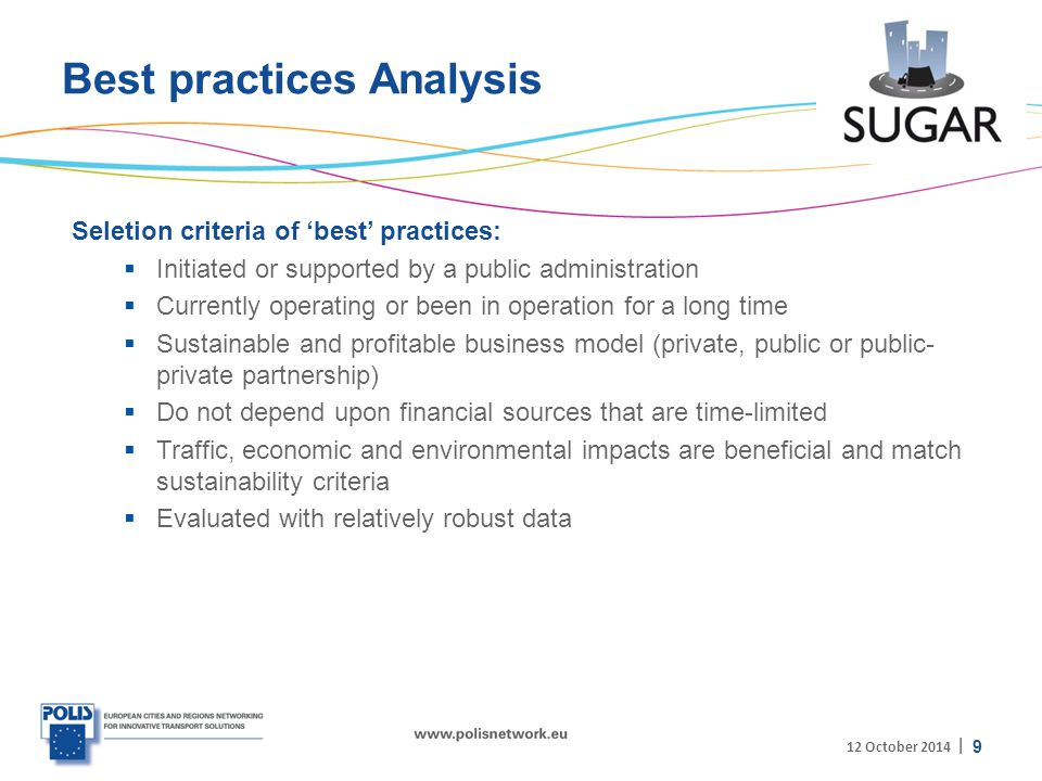 | Best practices Analysis Seletion criteria of 'best' practices:  Initiated or supported by a public administration  Currently operating or been in operation for a long time  Sustainable and profitable business model (private, public or public- private partnership)  Do not depend upon financial sources that are time-limited  Traffic, economic and environmental impacts are beneficial and match sustainability criteria  Evaluated with relatively robust data 9 12 October 2014