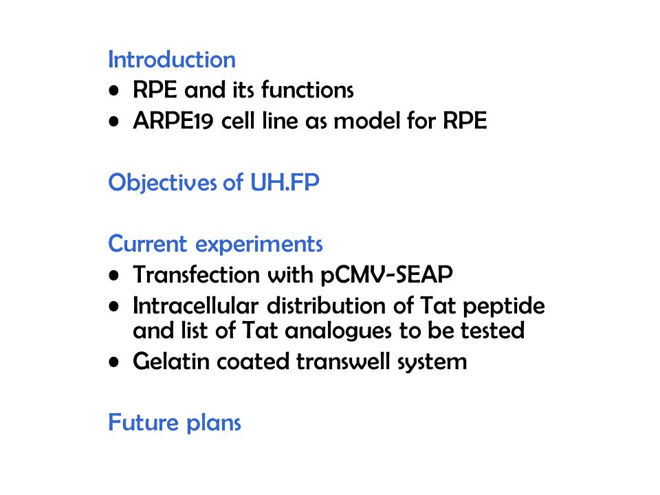 Introduction RPE and its functions ARPE19 cell line as model for RPE Objectives of UH.FP Current experiments Transfection with pCMV-SEAP Intracellular distribution of Tat peptide and list of Tat analogues to be tested Gelatin coated transwell system Future plans