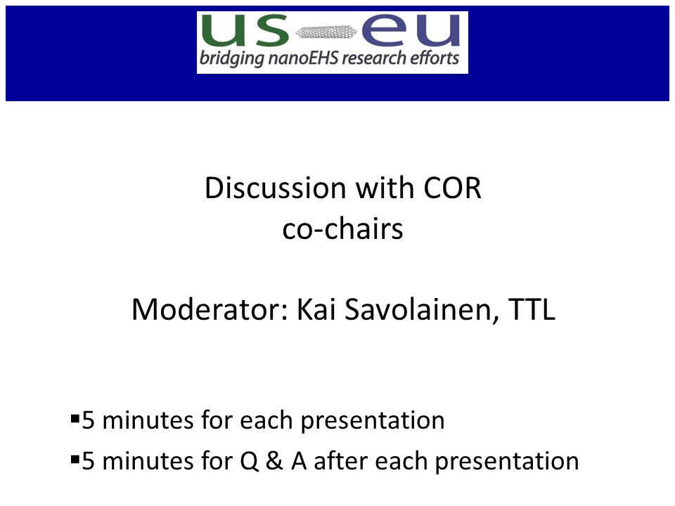 Discussion with COR co-chairs Moderator: Kai Savolainen, TTL  5 minutes for each presentation  5 minutes for Q & A after each presentation
