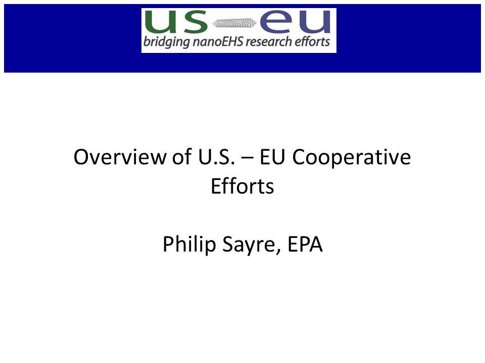 Overview of U.S. – EU Cooperative Efforts Philip Sayre, EPA