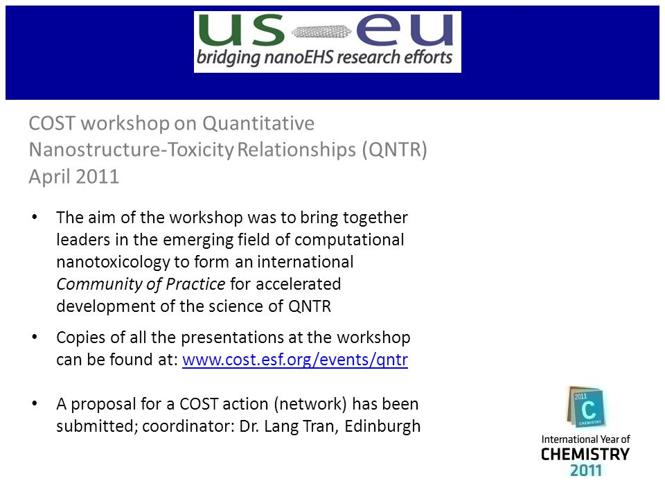 COST workshop on Quantitative Nanostructure-Toxicity Relationships (QNTR) April 2011 The aim of the workshop was to bring together leaders in the emerging field of computational nanotoxicology to form an international Community of Practice for accelerated development of the science of QNTR Copies of all the presentations at the workshop can be found at: www.cost.esf.org/events/qntrwww.cost.esf.org/events/qntr A proposal for a COST action (network) has been submitted; coordinator: Dr.