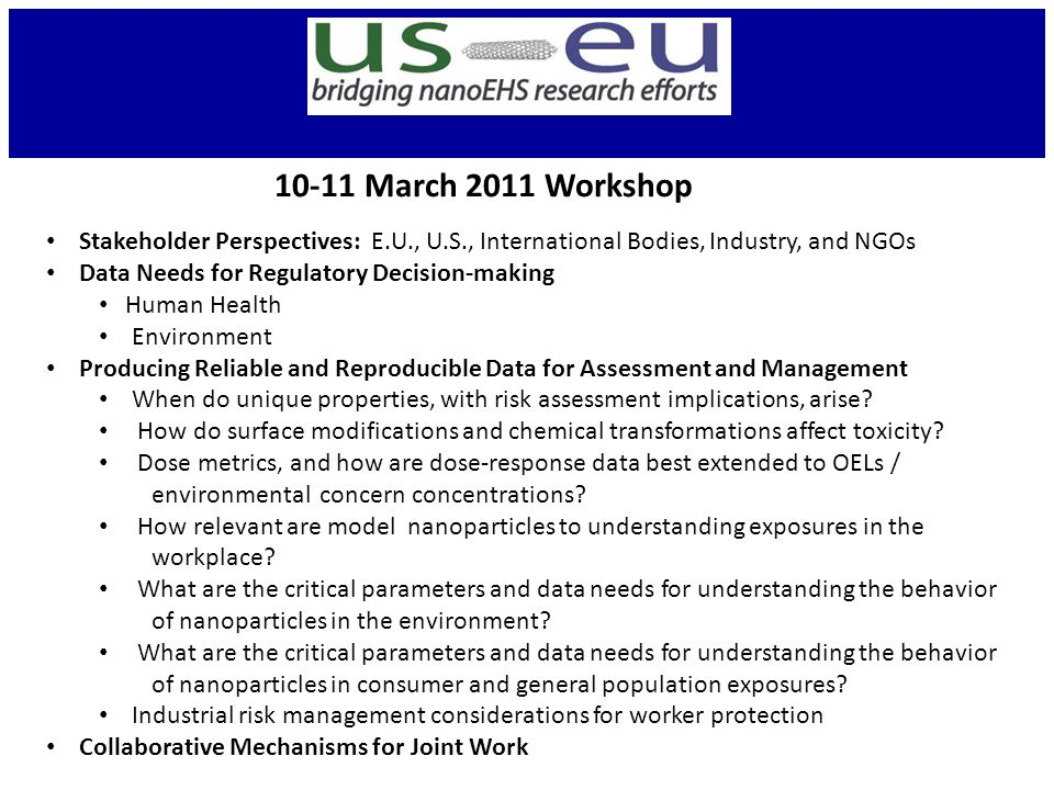 10-11 March 2011 Workshop Stakeholder Perspectives: E.U., U.S., International Bodies, Industry, and NGOs Data Needs for Regulatory Decision-making Human Health Environment Producing Reliable and Reproducible Data for Assessment and Management When do unique properties, with risk assessment implications, arise.