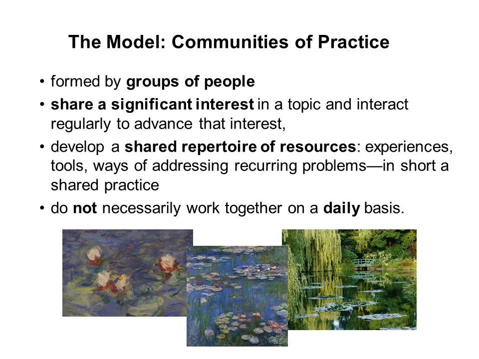The Model: Communities of Practice formed by groups of people share a significant interest in a topic and interact regularly to advance that interest, develop a shared repertoire of resources: experiences, tools, ways of addressing recurring problems—in short a shared practice do not necessarily work together on a daily basis.