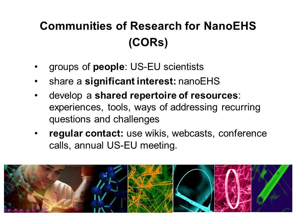 Communities of Research for NanoEHS (CORs) groups of people: US-EU scientists share a significant interest: nanoEHS develop a shared repertoire of resources: experiences, tools, ways of addressing recurring questions and challenges regular contact: use wikis, webcasts, conference calls, annual US-EU meeting.