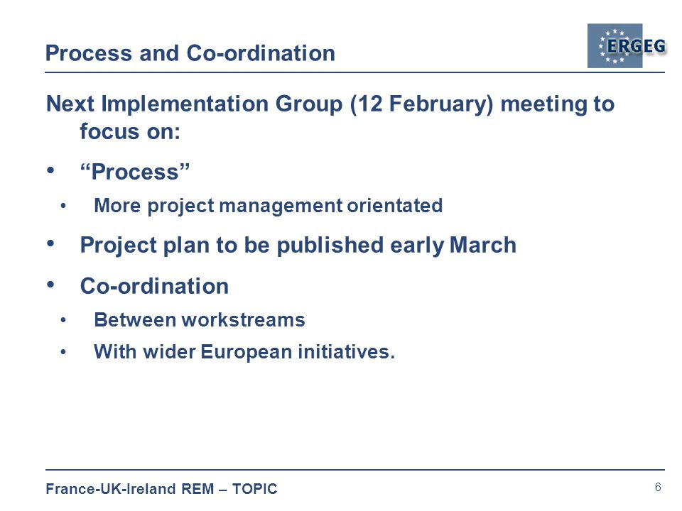 6 France-UK-Ireland REM – TOPIC Process and Co-ordination Next Implementation Group (12 February) meeting to focus on: Process More project management orientated Project plan to be published early March Co-ordination Between workstreams With wider European initiatives.