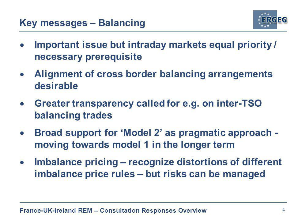 4 France-UK-Ireland REM – Consultation Responses Overview Key messages – Balancing  Important issue but intraday markets equal priority / necessary prerequisite  Alignment of cross border balancing arrangements desirable  Greater transparency called for e.g.