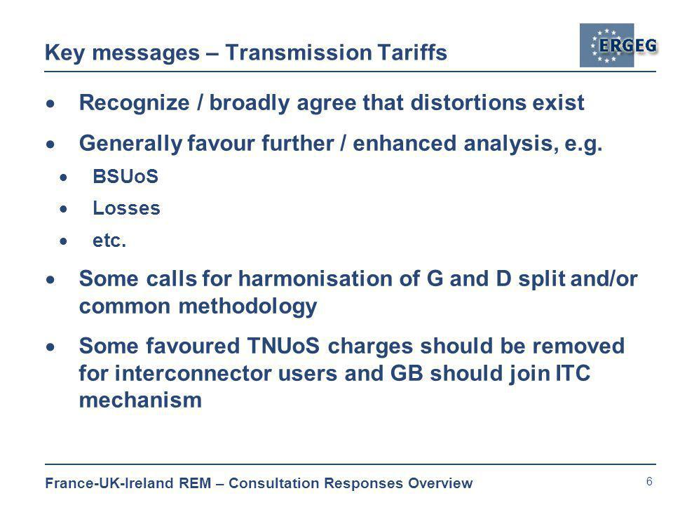 6 France-UK-Ireland REM – Consultation Responses Overview Key messages – Transmission Tariffs  Recognize / broadly agree that distortions exist  Generally favour further / enhanced analysis, e.g.