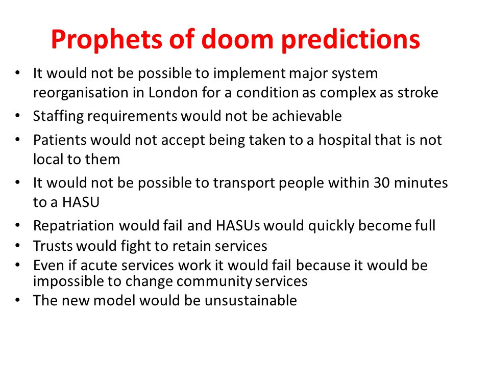 Prophets of doom predictions It would not be possible to implement major system reorganisation in London for a condition as complex as stroke Staffing requirements would not be achievable Patients would not accept being taken to a hospital that is not local to them It would not be possible to transport people within 30 minutes to a HASU Repatriation would fail and HASUs would quickly become full Trusts would fight to retain services Even if acute services work it would fail because it would be impossible to change community services The new model would be unsustainable