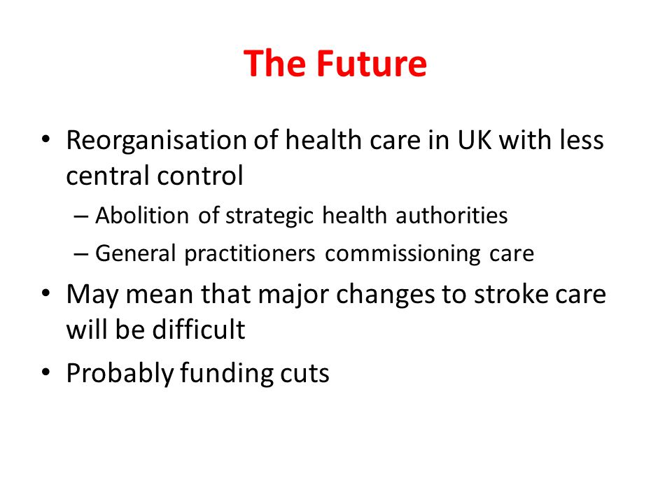 The Future Reorganisation of health care in UK with less central control – Abolition of strategic health authorities – General practitioners commissioning care May mean that major changes to stroke care will be difficult Probably funding cuts