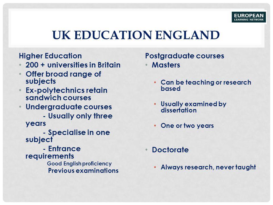 UK EDUCATION ENGLAND Higher Education 200 + universities in Britain Offer broad range of subjects Ex-polytechnics retain sandwich courses Undergraduat