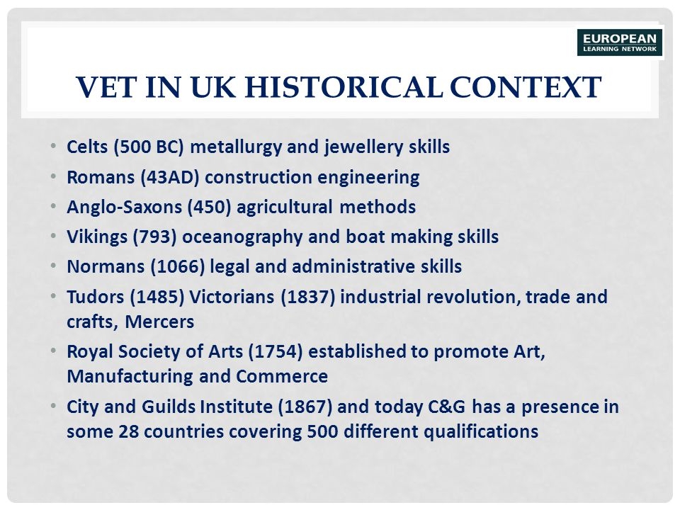 VET IN UK HISTORICAL CONTEXT Celts (500 BC) metallurgy and jewellery skills Romans (43AD) construction engineering Anglo-Saxons (450) agricultural met