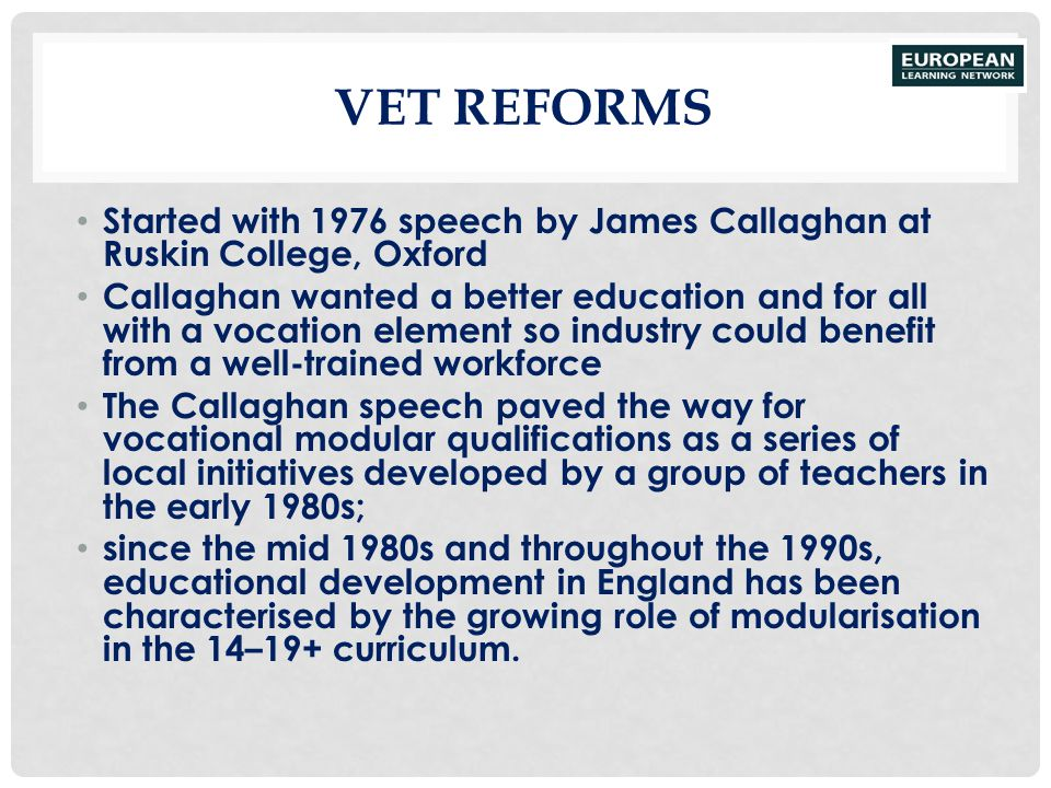 VET REFORMS Started with 1976 speech by James Callaghan at Ruskin College, Oxford Callaghan wanted a better education and for all with a vocation elem
