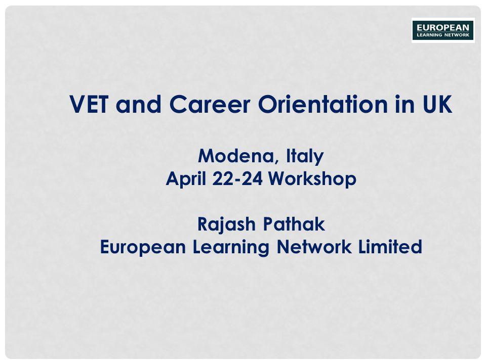 VET and Career Orientation in UK Modena, Italy April 22-24 Workshop Rajash Pathak European Learning Network Limited