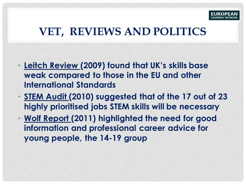 VET, REVIEWS AND POLITICS Leitch Review (2009) found that UK's skills base weak compared to those in the EU and other International Standards STEM Aud