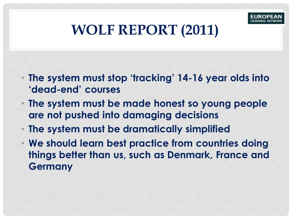 WOLF REPORT (2011) The system must stop 'tracking' 14-16 year olds into 'dead-end' courses The system must be made honest so young people are not push