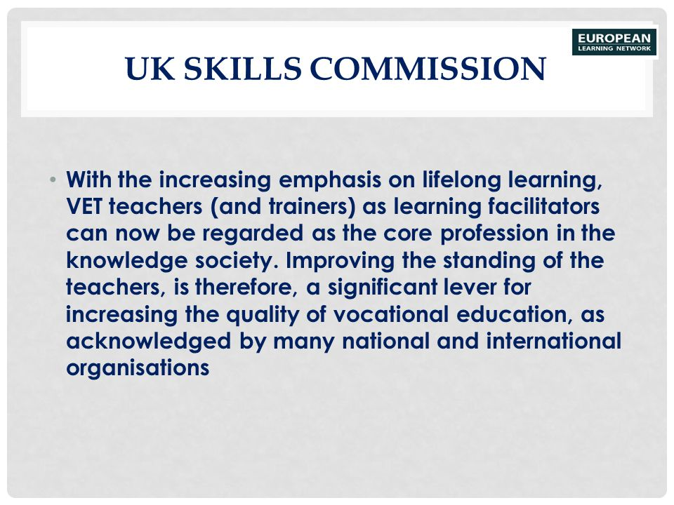 UK SKILLS COMMISSION With the increasing emphasis on lifelong learning, VET teachers (and trainers) as learning facilitators can now be regarded as th
