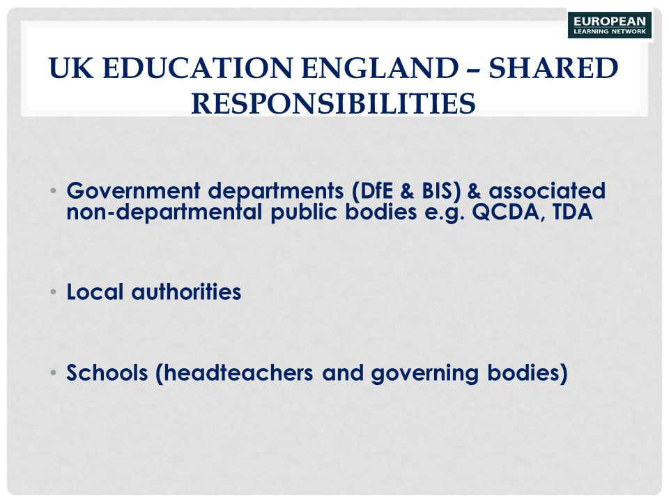 UK EDUCATION ENGLAND – SHARED RESPONSIBILITIES Government departments (DfE & BIS) & associated non-departmental public bodies e.g. QCDA, TDA Local aut